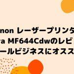 Canon レーザープリンター Satera MF644Cdwのレビュー!スモールビジネスにオススメ!